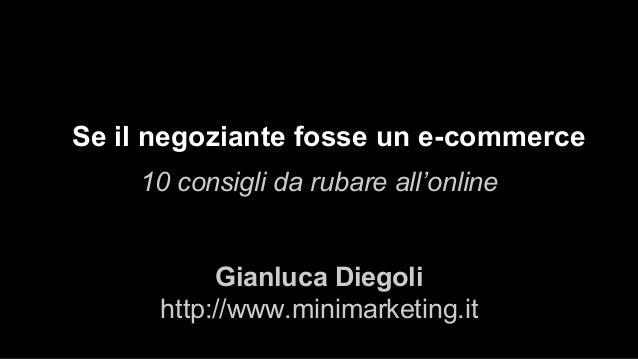 Se il negoziante fosse un e-commerce 10 consigli da rubare all'online Gianluca Diegoli http://www.minimarketing.it