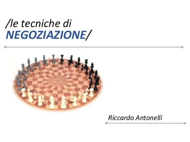 /le tecniche diNEGOZIAZIONE/                  Riccardo Antonelli