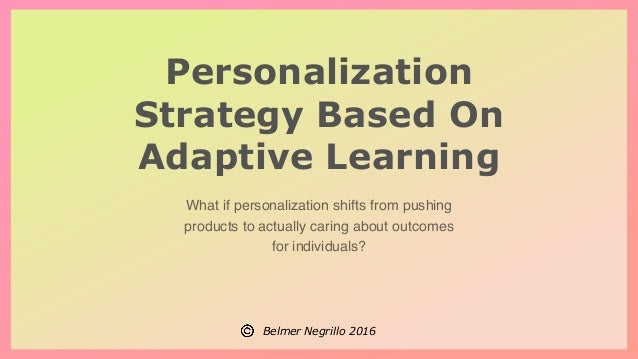 Belmer Negrillo 2016 Personalization Strategy Based On Adaptive Learning What if personalization shifts from pushing produ...