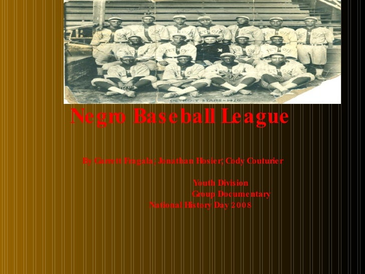 Negro Baseball League   By Garrett Fragala; Jonathan Hosier; Cody Couturier Youth Division Group Documentary National Hist...