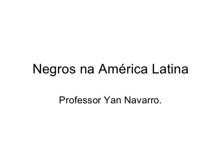 Negros na América Latina Professor Yan Navarro.