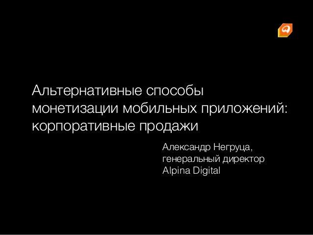 Альтернативные способы монетизации мобильных приложений: корпоративные продажи Александр Негруца, генеральный директор Al...