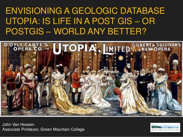 ENVISIONING A GEOLOGIC DATABASE UTOPIA: IS LIFE IN A POST GIS – OR POSTGIS – WORLD ANY BETTER? John Van Hoesen Associate P...