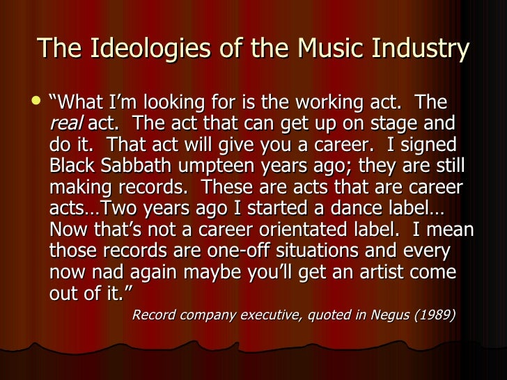 "The Ideologies of the Music Industry <ul><li>"" What I'm looking for is the working act.  The  real  act.  The act that can..."