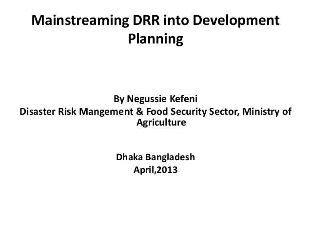 Mainstreaming DRR into DevelopmentPlanningBy Negussie KefeniDisaster Risk Mangement & Food Security Sector, Ministry ofAgr...