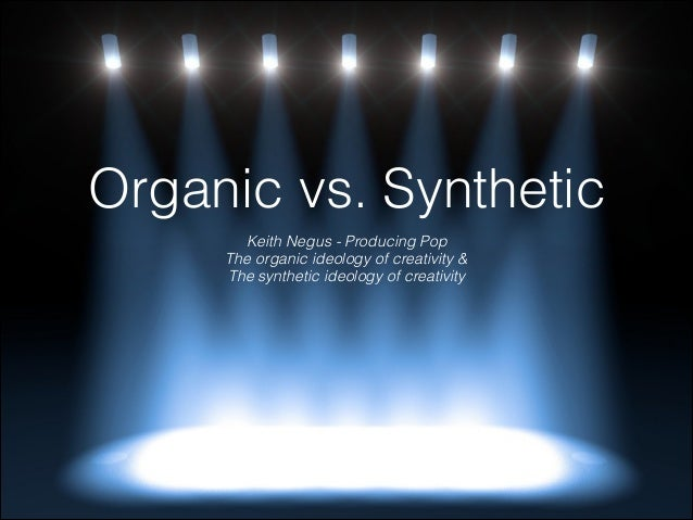 Organic vs. Synthetic Keith Negus - Producing Pop The organic ideology of creativity & The synthetic ideology of creativity