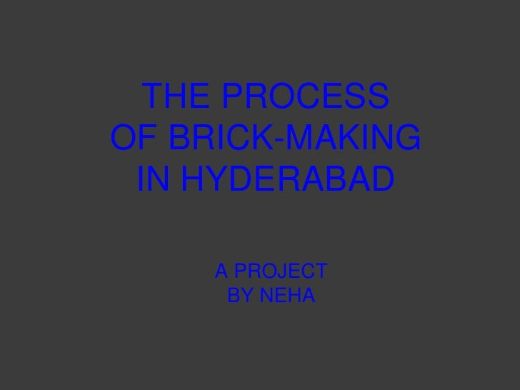THE PROCESS <br />OF BRICK-MAKING <br />IN HYDERABAD<br />A PROJECT <br />BY NEHA<br />