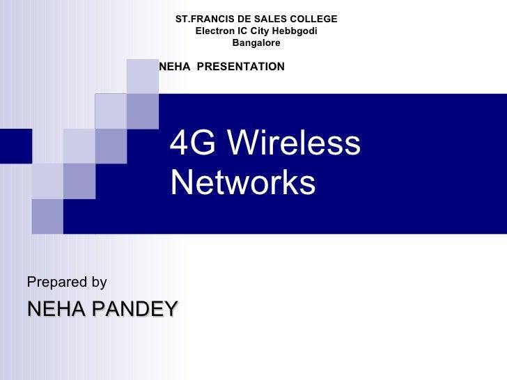 4G Wireless Networks ST.FRANCIS DE SALES COLLEGE Electron IC City Hebbgodi Bangalore NEHA  PRESENTATION Prepared by NEHA P...