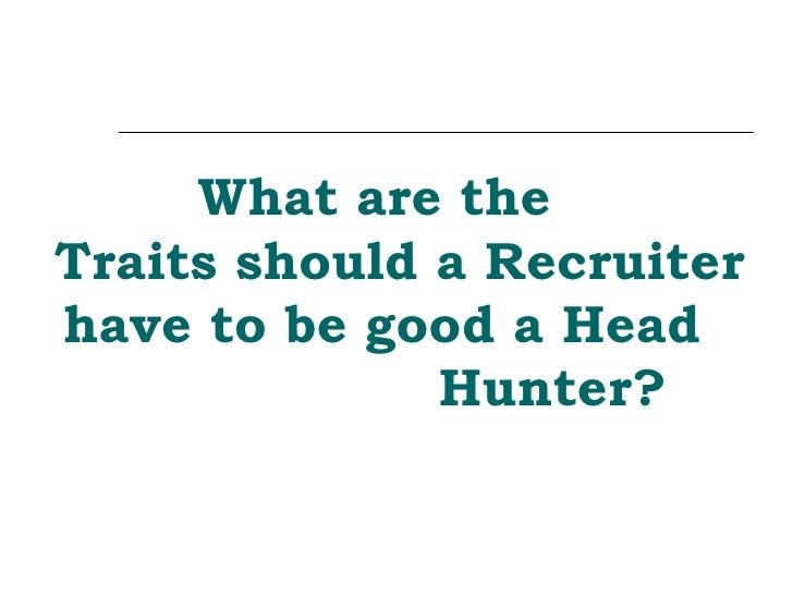 What are the  Traits should a Recruiter have to be good a Head  Hunter?