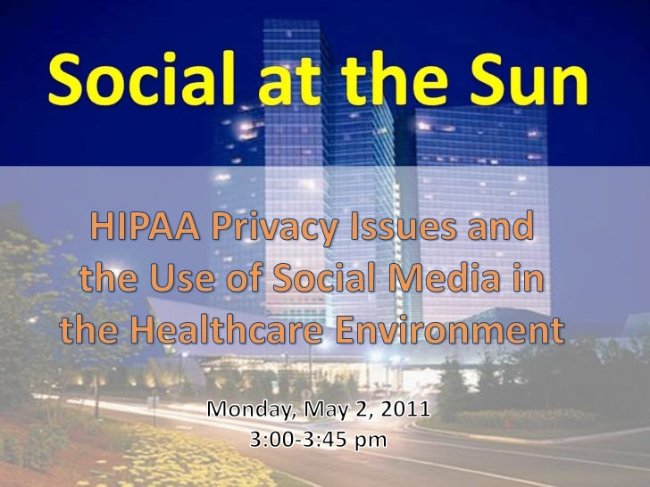 Social at the Sun<br />HIPAA Privacy Issues and the Use of Social Media in the Healthcare Environment<br />Monday, May 2, ...