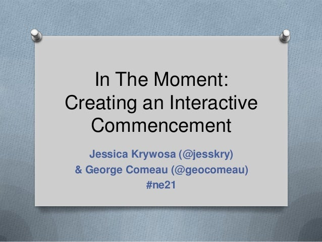 In The Moment:Creating an Interactive   Commencement    Jessica Krywosa (@jesskry) & George Comeau (@geocomeau)           ...
