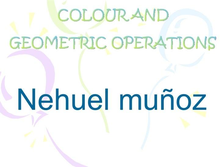 Nehuel muñoz <ul>COLOUR AND  GEOMETRIC OPERATIONS </ul>