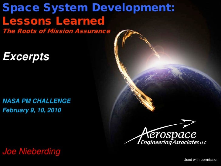 Space System Development:Lessons LearnedThe Roots of Mission AssuranceExcerptsNASA PM CHALLENGEFebruary 9, 10, 2010Joe Nie...