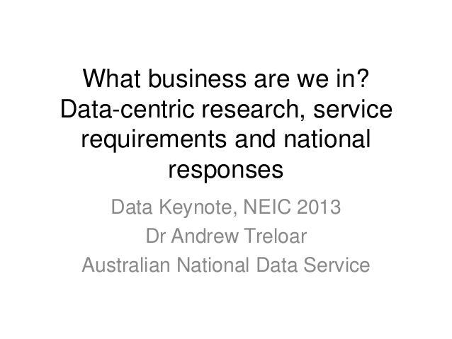 What business are we in?Data-centric research, servicerequirements and nationalresponsesData Keynote, NEIC 2013Dr Andrew T...
