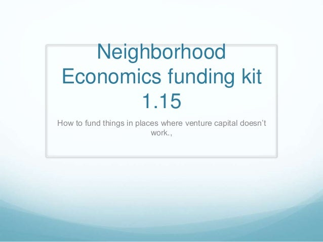Neighborhood Economics funding kit 1.15 How to fund things in places where venture capital doesn't work.,