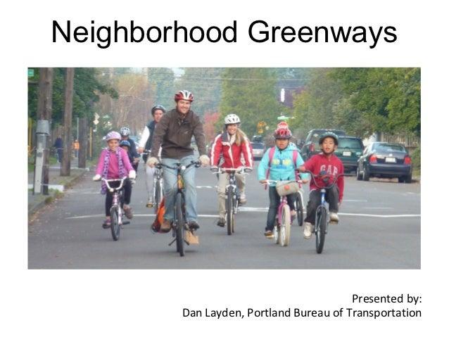 Neighborhood Greenways                                        Presented by:        Dan Layden, Portland Bureau of Transpor...
