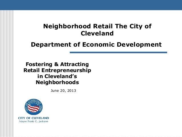 Fostering & AttractingRetail Entrepreneurshipin Cleveland'sNeighborhoodsJune 20, 2013Neighborhood Retail The City ofClevel...