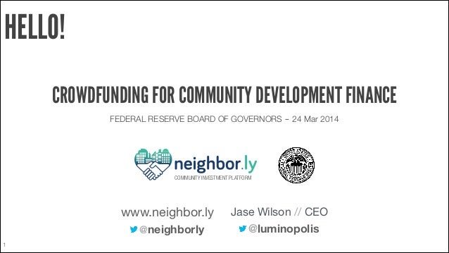 1 HELLO! CROWDFUNDING FOR COMMUNITY DEVELOPMENT FINANCE FEDERAL RESERVE BOARD OF GOVERNORS ‒ 24 Mar 2014 @luminopolis Jase...