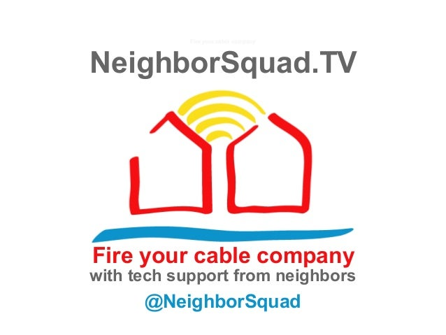 NeighborSquad.TVFire your cable company@NeighborSquadwith tech support from neighborsFire your cable company
