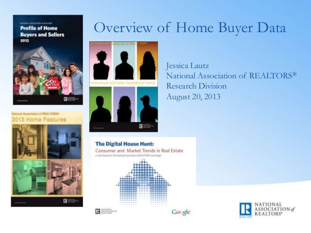 Overview of Home Buyer Data Jessica Lautz National Association of REALTORS® Research Division August 20, 2013
