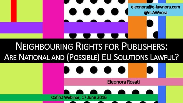 NEIGHBOURING RIGHTS FOR PUBLISHERS: ARE NATIONAL AND (POSSIBLE) EU SOLUTIONS LAWFUL? Oxfirst Webinar, 17 June 2016 Eleonor...