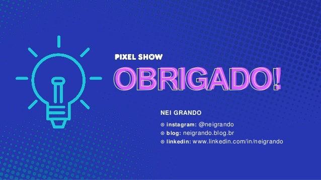 NEI GRANDO ๏ instagram: @neigrando ๏ blog: neigrando.blog.br ๏ linkedin: www.linkedin.com/in/neigrando OBRIGADO!