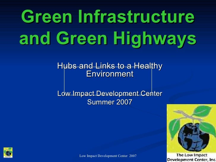 Green Infrastructure and Green Highways     Hubs and Links to a Healthy            Environment      Low Impact Development...