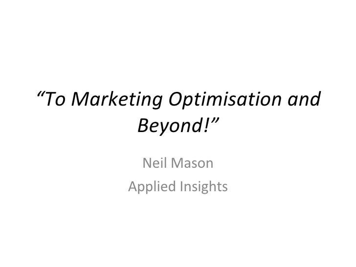 """ To Marketing Optimisation and Beyond!"" Neil Mason Applied Insights"