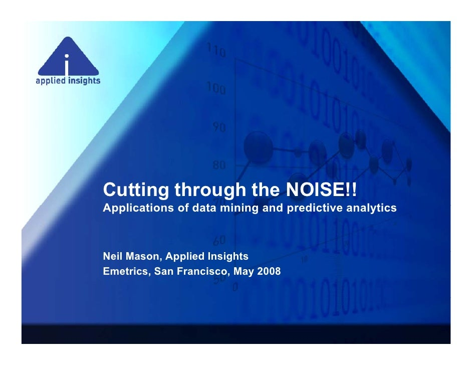 Cutting through the NOISE!! Applications of data mining and predictive analytics A li ti       fd t    ii      d    di ti ...