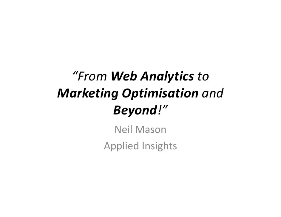 """""""From Web Analytics to Marketing Optimisation and         Beyond!""""          Neil Mason        Applied Insights"""