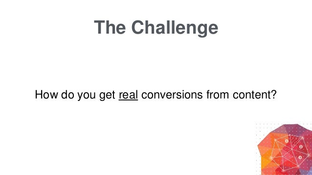 The Challenge How do you get real conversions from content?