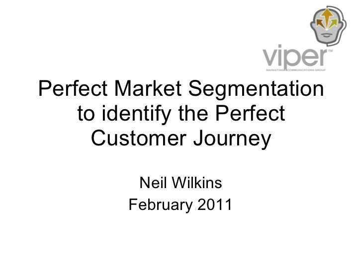 Perfect Market Segmentation to identify the Perfect Customer Journey Neil Wilkins February 2011