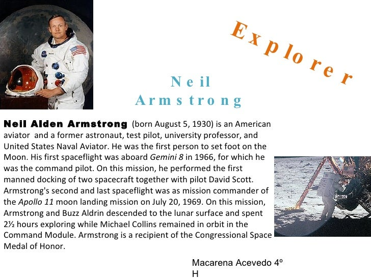 Explorer Neil Armstrong Neil Alden Armstrong  (born August 5, 1930) is an American aviator  and a former astronaut, test p...