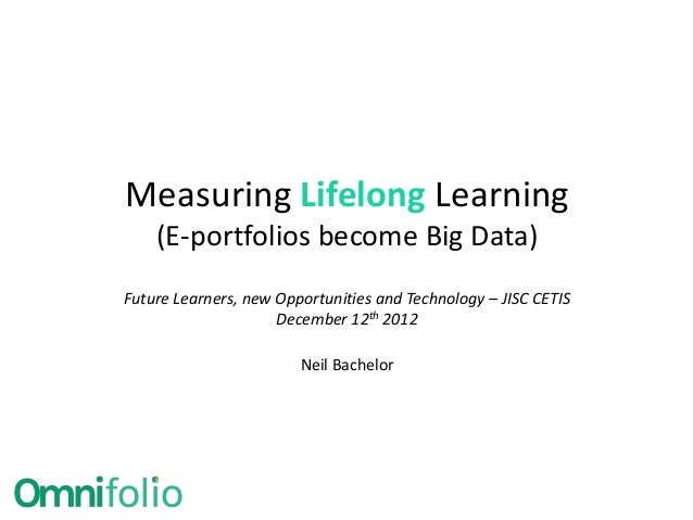 Measuring Lifelong Learning    (E-portfolios become Big Data)Future Learners, new Opportunities and Technology – JISC CETI...
