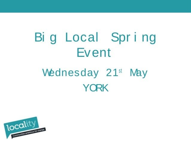 Bi g Local Spr i ng Event Wednesday 21st May YORK