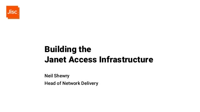 Building the Janet Access Infrastructure Neil Shewry Head of Network Delivery