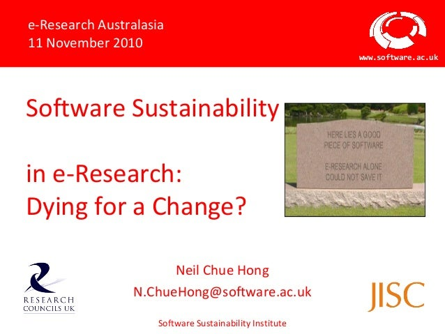 Software Sustainability Institute www.software.ac.uk Software Sustainability in e-Research: Dying for a Change? Neil Chue ...