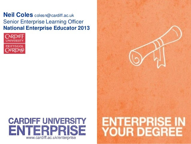 Neil Coles colesn@cardiff.ac.uk Senior Enterprise Learning Officer National Enterprise Educator 2013