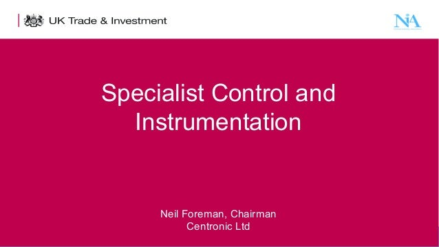 Specialist Control and Instrumentation  Neil Foreman, Chairman Centronic Ltd 1  Presentation title - edit in the Master sl...