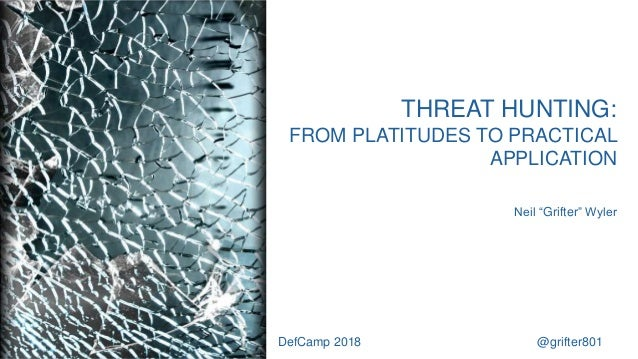"""THREAT HUNTING: FROM PLATITUDES TO PRACTICAL APPLICATION Neil """"Grifter"""" Wyler DefCamp 2018 @grifter801"""