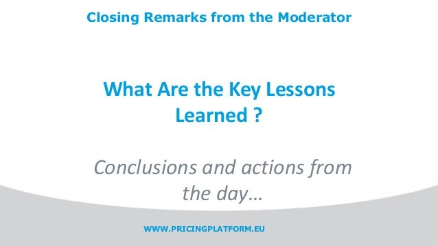 WWW.PRICINGPLATFORM.EU Closing Remarks from the Moderator What Are the Key Lessons Learned ? Conclusions and actions from ...