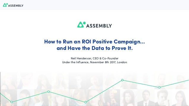 1 How to Run an ROI Positive Campaign… and Have the Data to Prove It. Neil Henderson, CEO & Co-Founder Under the Influence,...