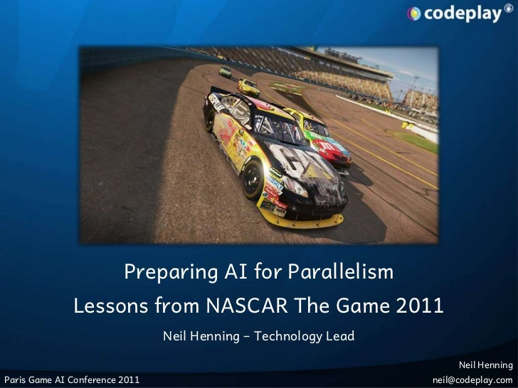 Preparing AI for Parallelism<br />Lessons from NASCAR The Game 2011<br />Neil Henning – Technology Lead<br />Neil Henning<...