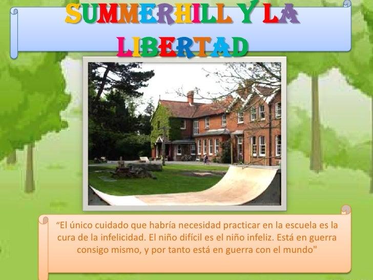 """Summerhill y la     libertad""""El único cuidado que habría necesidad practicar en la escuela es lacura de la infelicidad. El..."""