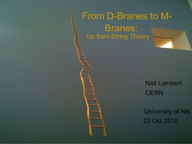 From D-Branes to M- Branes: Neil Lambert CERN University of Nis 22 Oct 2010 Up from String Theory