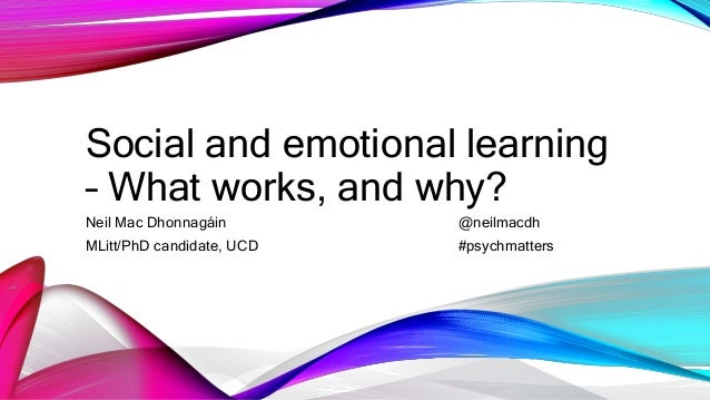 Social and emotional learning – What works, and why? Neil Mac Dhonnagáin @neilmacdh MLitt/PhD candidate, UCD #psychmatters