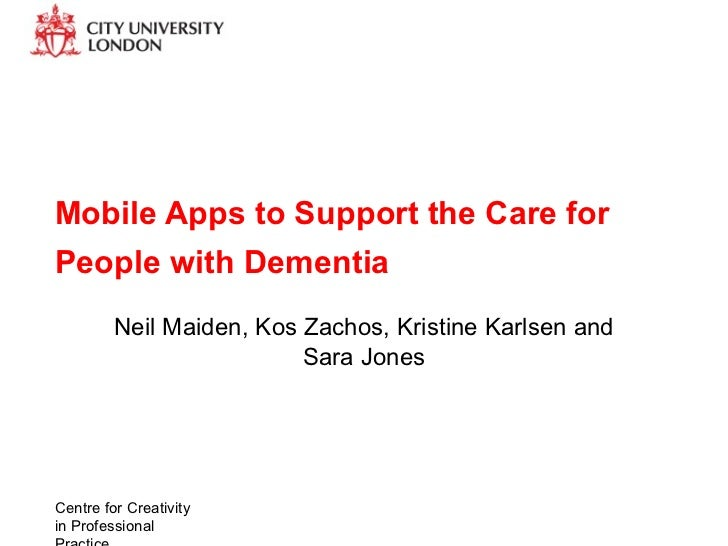 Mobile Apps to Support the Care forPeople with Dementia         Neil Maiden, Kos Zachos, Kristine Karlsen and             ...