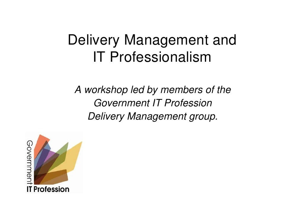 Delivery Management and     IT Professionalism  A workshop led by members of the    Government IT Profession   Delivery Ma...