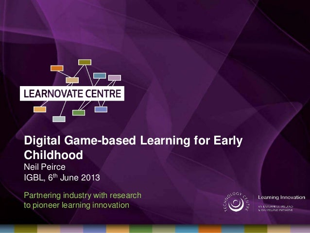 Digital Game-based Learning for EarlyChildhoodNeil PeirceIGBL, 6th June 2013Partnering industry with researchto pioneer le...