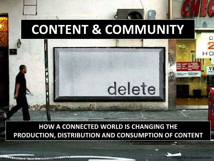 CONTENT & COMMUNITY<br />HOW A CONNECTED WORLD IS CHANGING THE PRODUCTION, DISTRIBUTION AND CONSUMPTION OF CONTENT<br />ne...